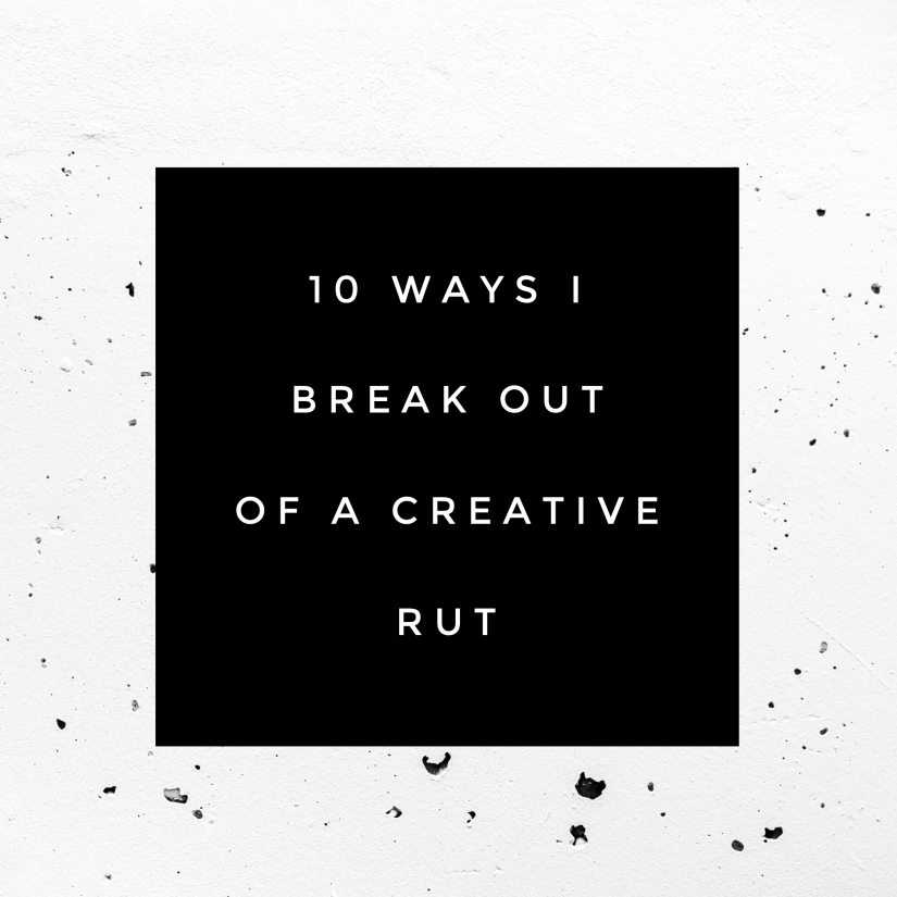 10 Ways I Break Out of a Creative Rut